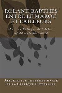 Roland Barthes Entre Le Maroc Et L'Ailleurs: Actes Du Colloque, 21-22 Septembre 2012