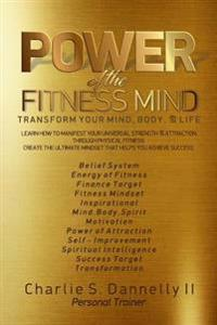Power of the Fitness Mind: Transform Your Body and Your Life. the Ultimate Mindset to Achieve Your Fitness Goals.