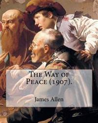The Way of Peace (1907). by: James Allen: James Allen (28 November 1864 - 24 January 1912) Was a British Philosophical Writer Known for His Inspira