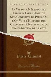 La Vie Du R�v�rend P�re Charles Faure, Abb� de Ste. Genevieve de Paris, O� l'On Voit l'Histoire Des Chanoines R�guliers de la Congr�gation de France (Classic Reprint)