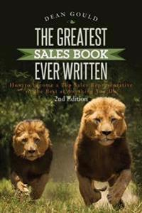 The Greatest Sales Book Ever Written: How to Become a Top Sales Representative or the Best at Anything You Do - 2nd Edition