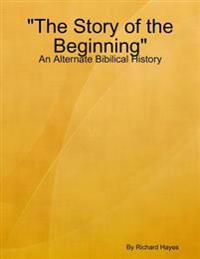 &quote;The Story of the Beginning&quote; - An Alternate Bibilical History