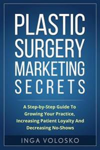 Plastic Surgery Marketing Secrets: A Step-By- Step Guide to Growing Your Practice, Increasing Patient Loyalty, and Decreasing No-Shows