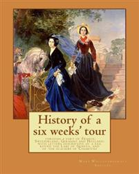 History of a Six Weeks' Tour Through a Part of France, Switzerland, Germany and Holland: With Letters Descriptive of a Sail Round the Lake of Geneva,
