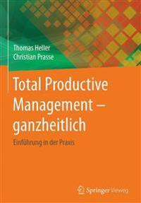 Total Productive Management - Ganzheitlich: Einfuhrung in Der Praxis