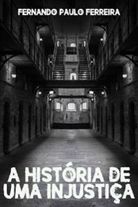 A Historia de Uma Injustica: Como Uma Falsa Acusacao Pode Destruir Uma Vida