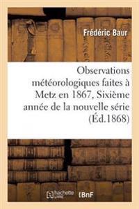 Observations M�t�orologiques Faites � Metz En 1867, Sixi�me Ann�e de la Nouvelle S�rie