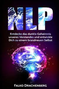 Nlp: Neurolinguistisches Programmieren: Entdecke Das Dunkle Geheimnis Unseres Verstandes Und Entwickle Dich Zu Einem Brandn