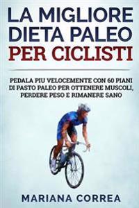 La Migliore Dieta Paleo Per Ciclisti: Pedala Piu Velocemente Con 60 Piani Di Pasto Paleo Per Ottenere Muscoli, Perdere Peso E Rimanere Sano