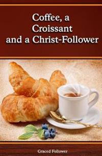 Coffee, a Croissant and a Christ Follower: Scripture Devotions from a Hungry Heart