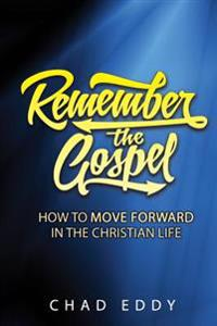 Remember the Gospel: How to Move Forward in the Christian Life