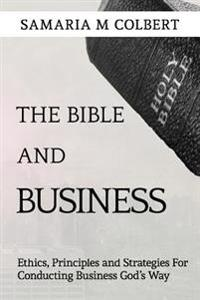 The Bible and Business: Ethics, Principles and Strategies for Conducting Business God's Way
