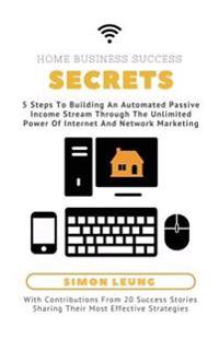 Home Business Success Secrets: 5 Steps to Building an Automated Passive Income Stream Through the Power of Internet and Network Marketing