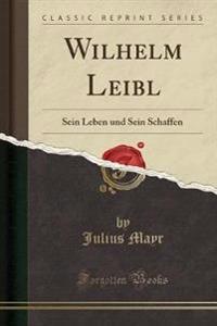 Wilhelm Leibl, Sein Leben Und Sein Schaffen (Classic Reprint)