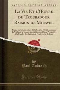 La Vie Et L'Oeuvre Du Troubadour Raimon de Miravel
