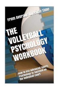The Volleyball Psychology Workbook: How to Use Advanced Sports Psychology to Succeed on the Volleyball Court