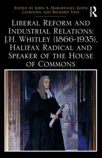 Liberal Reform and Industrial Relations: J.H. Whitley (1866-1935), Halifax Radical and Speaker of the House of Commons