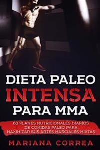 Dieta Paleo Intensa Para Mma: 60 Planes Nutricionales Diarios de Comidas Paleo Para Maximizar Sus Artes Marciales Mixtas
