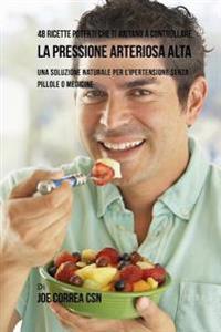 48 Ricette Potenti Che Ti Aiutano a Controllare La Pressione Arteriosa Alta: Una Soluzione Naturale Per L'Ipertensione Senza Pillole O Medicine