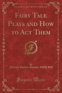 Fairy Tale Plays and How to Act Them (Classic Reprint)