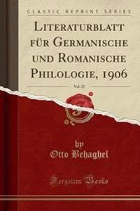 Literaturblatt Fur Germanische Und Romanische Philologie, 1906, Vol. 27 (Classic Reprint)