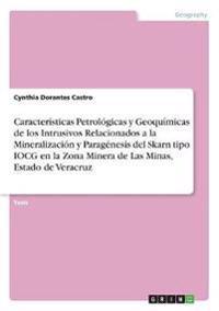 Caracteristicas Petrologicas y Geoquimicas de Los Intrusivos Relacionados a la Mineralizacion y Paragenesis del Skarn Tipo Iocg En La Zona Minera de Las Minas, Estado de Veracruz