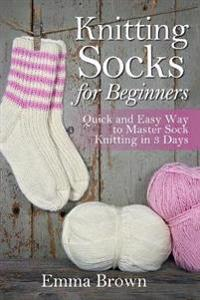 Knitting Socks for Beginners: Quick and Easy Way to Master Sock Knitting in 3 Days
