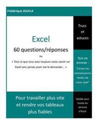 Excel - 60 Questions / Reponses: Tout Ce Que Vous Avez Toujours Voulu Savoir Sur Excel Sans Jamais Avoir Ose Le Demander