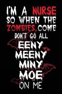 I'm a Nurse So When the Zombies Come Don't Go All Eeny Meeny Miny Moe on Me: Journal to Write in