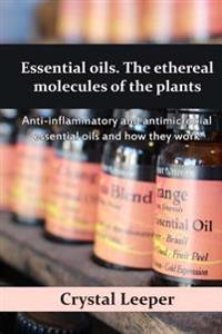 Essential Oils. the Ethereal Molecules of the Plants: Anti-Inflammatory and Antimicrobial Essential Oils and How They Work