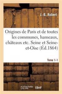 Origines de Paris Et de Toutes Les Communes, Hameaux, Chateaux Etc. Des Departements Tome 1-1
