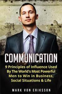 Communication: 9 Principles of Influence Used by the World's Most Powerful Men to Win in Business, Social Situations & Life