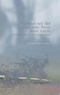 Vattnet ser det som inte finns men varit: fälthandbok för pilgrimer - Roger Melin | Laserbodysculptingpittsburgh.com