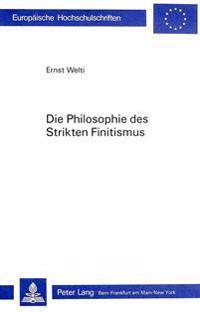 Die Philosophie Des Strikten Finitismus: Entwicklungstheoretische Und Mathematische Untersuchungen Ueber Unendlichkeitsbegriffe in Ideengeschichte Und