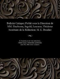 Bulletin Critique; Publie Sous La Direction de MM. Duchesne, Ingold, Lescoeur, Thedenat Secretaire de La Redaction