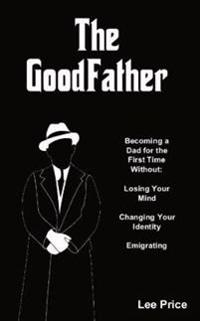 Goodfather - becoming a dad for the first time without losing your mind, ch