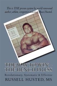 The Way to Win - The Bench Press: Revolutionary, Systematic & Effective
