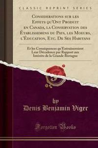 Considerations Sur Les Effets Qu'ont Produit En Canada, La Conservation Des Tablissemens Du Pays, Les Moeurs, L'Ducation, Etc. de Ses Habitans