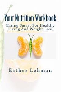 Your Nutrition Workbook: Eating Smart to Achieve Healthy Living and Weight Loss