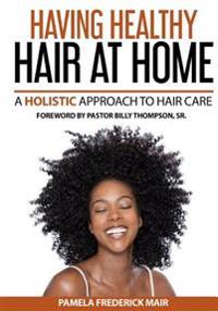 Having Healthy Hair at Home: A Holistic Approach to Hair