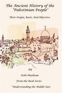 The Ancient History of the Palestinian People: The Palestinians - Their Origin, Their Roots, Their Objective