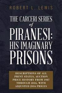 The Carceri Series of Piranesi: His Imaginary Prisons: Descriptions of All Print States, Auction Price History from 1987 Through 2016, with Adjusted 2
