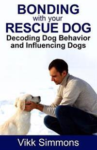 Bonding with Your Rescue Dog: Decoding Dog Behavior and Influencing Dogs
