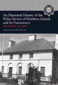 An Illustrated History of the Police Service in Northern Ireland and Its Forerunners: From Peel to Psni
