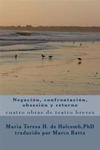 Negacion, Confrontacion, Obsesion y Retorno: Cuatro Obras de Teatros Breves