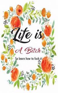 Life Is a Bitch So Learn How to Fuck It: Quote Notebook for Women: Floral Notebook (Composition Book Journal) (Size 5 X 8)