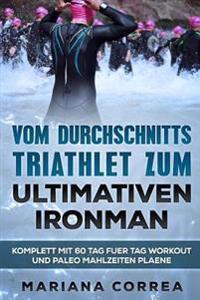 Vom Durchschnitts Triathlet Zum Ultimativen Ironman: Komplett Mit 60 Tag Fuer Tag Workout Und Paleo Mahlzeiten Plaene