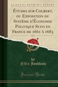 Etudes Sur Colbert, Ou Exposition Du Systeme D'Economie Politique Suivi En France de 1661 a 1683, Vol. 2 (Classic Reprint)