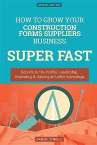 How to Grow Your Construction Forms Suppliers Business Super Fast: Secrets to 10x Profits, Leadership, Innovation & Gaining an Unfair Advantage
