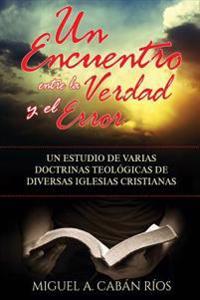 Un Encuentro Entre La Verdad y El Error: Un Estudio de Varias Doctrinas Teologicas de Diversas Iglesias Cristianas